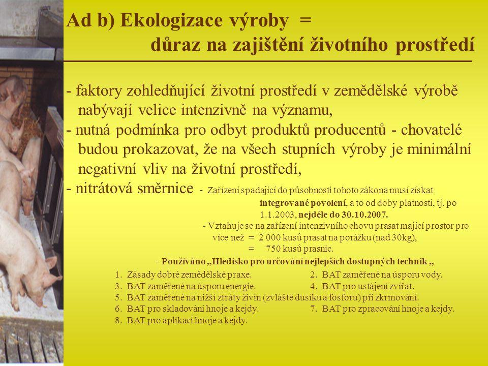 Ad b) Ekologizace výroby = důraz na zajištění životního prostředí - faktory zohledňující životní prostředí v zemědělské výrobě nabývají velice intenzi
