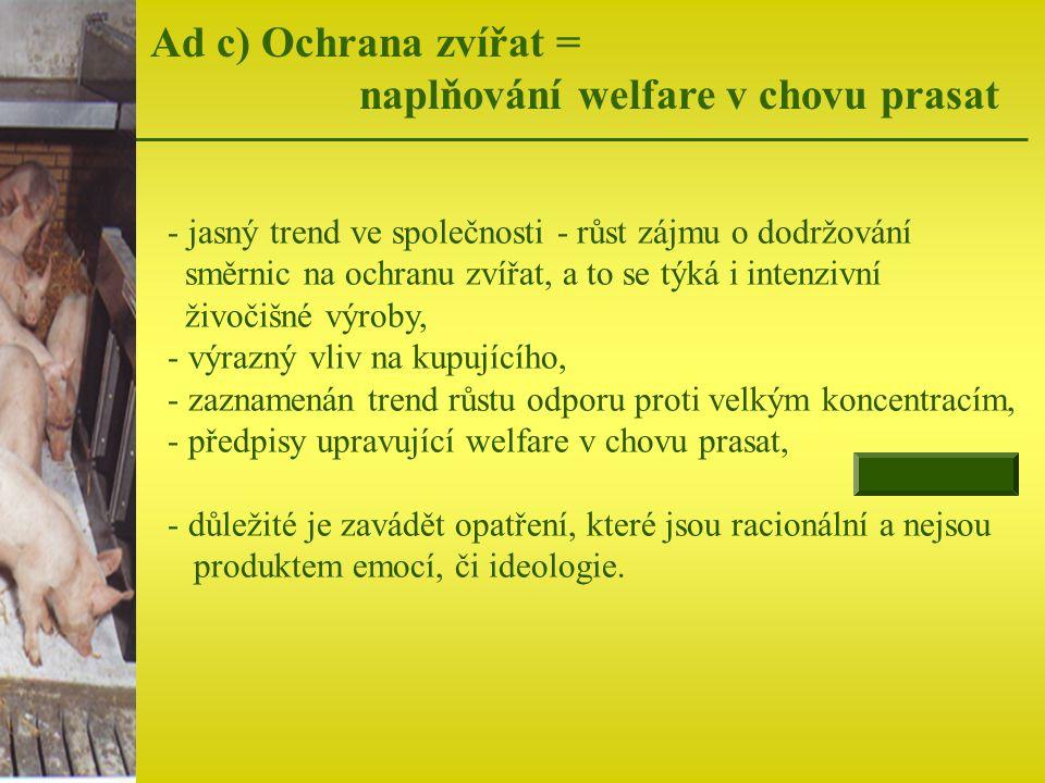 Ad c) Ochrana zvířat = naplňování welfare v chovu prasat - jasný trend ve společnosti - růst zájmu o dodržování směrnic na ochranu zvířat, a to se týk