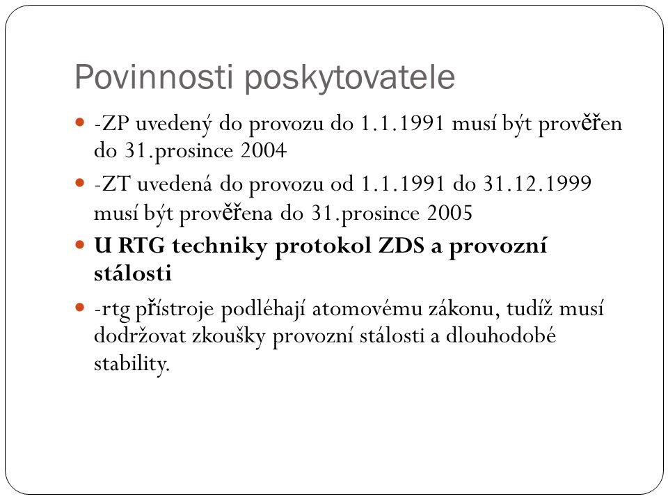 Povinnosti poskytovatele -ZP uvedený do provozu do 1.1.1991 musí být prov ěř en do 31.prosince 2004 -ZT uvedená do provozu od 1.1.1991 do 31.12.1999 musí být prov ěř ena do 31.prosince 2005 U RTG techniky protokol ZDS a provozní stálosti -rtg p ř ístroje podléhají atomovému zákonu, tudíž musí dodržovat zkoušky provozní stálosti a dlouhodobé stability.
