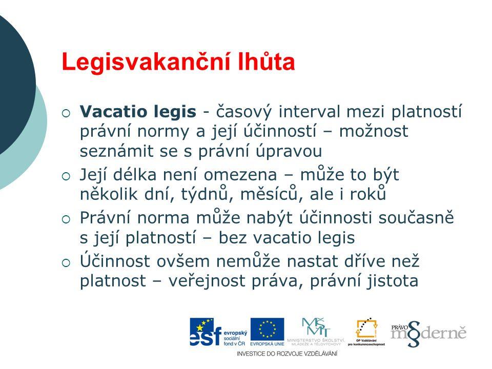 Legisvakanční lhůta  Vacatio legis - časový interval mezi platností právní normy a její účinností – možnost seznámit se s právní úpravou  Její délka