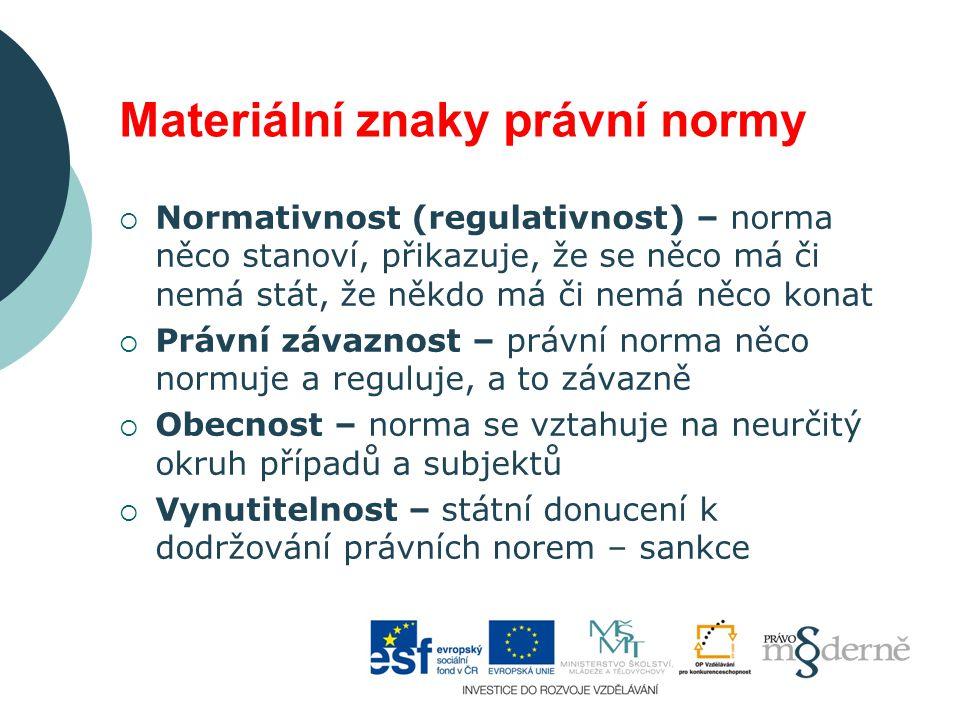 Materiální znaky právní normy  Normativnost (regulativnost) – norma něco stanoví, přikazuje, že se něco má či nemá stát, že někdo má či nemá něco kon
