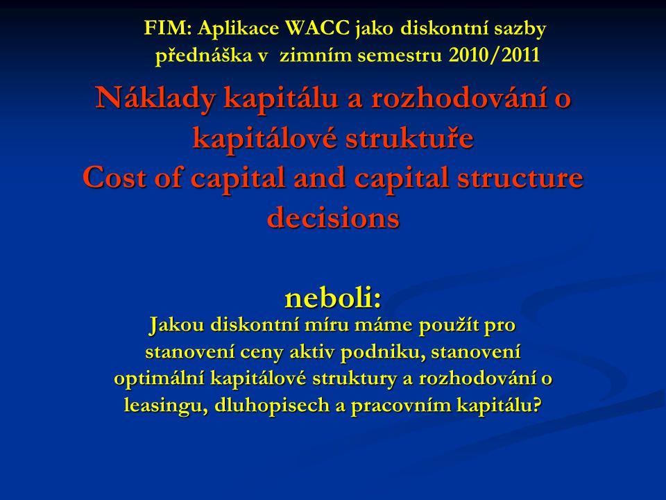 Náklady kapitálu a rozhodování o kapitálové struktuře Cost of capital and capital structure decisions neboli: Jakou diskontní míru máme použít pro stanovení ceny aktiv podniku, stanovení optimální kapitálové struktury a rozhodování o leasingu, dluhopisech a pracovním kapitálu.
