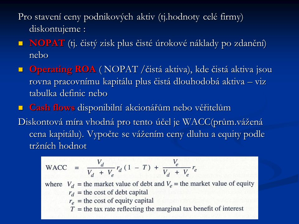 Pro stavení ceny podnikových aktiv (tj.hodnoty celé firmy) diskontujeme : NOPAT (tj. čistý zisk plus čisté úrokové náklady po zdanění) nebo NOPAT (tj.