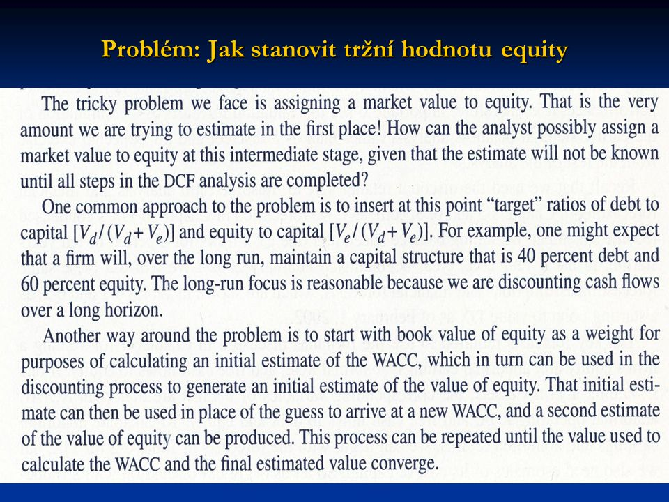 Problém: Jak stanovit, když tato hodnota bude známa až po všech krocích DCF analýzy: Problém: Jak stanovit, když tato hodnota bude známa až po všech krocích DCF analýzy: Stanovit tržní poměr obou zlomků pomocí target ratios : 40% a 60%.