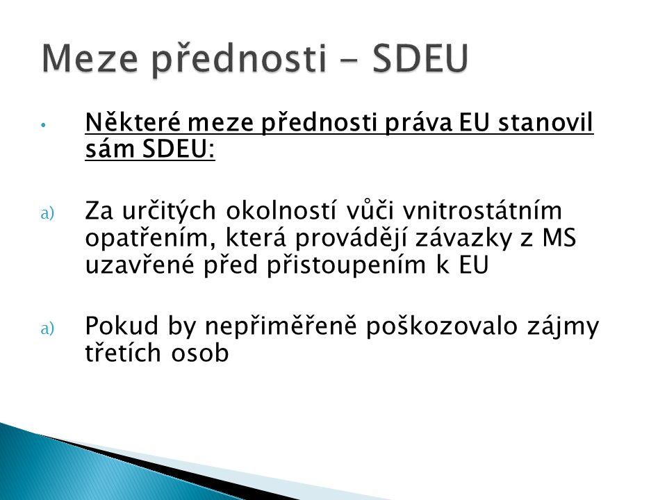 Některé meze přednosti práva EU stanovil sám SDEU: a) Za určitých okolností vůči vnitrostátním opatřením, která provádějí závazky z MS uzavřené před p