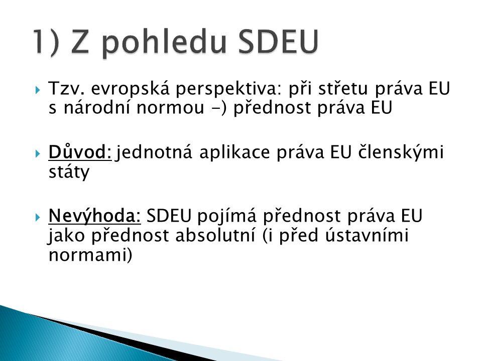  Tzv. evropská perspektiva: při střetu práva EU s národní normou -) přednost práva EU  Důvod: jednotná aplikace práva EU členskými státy  Nevýhoda: