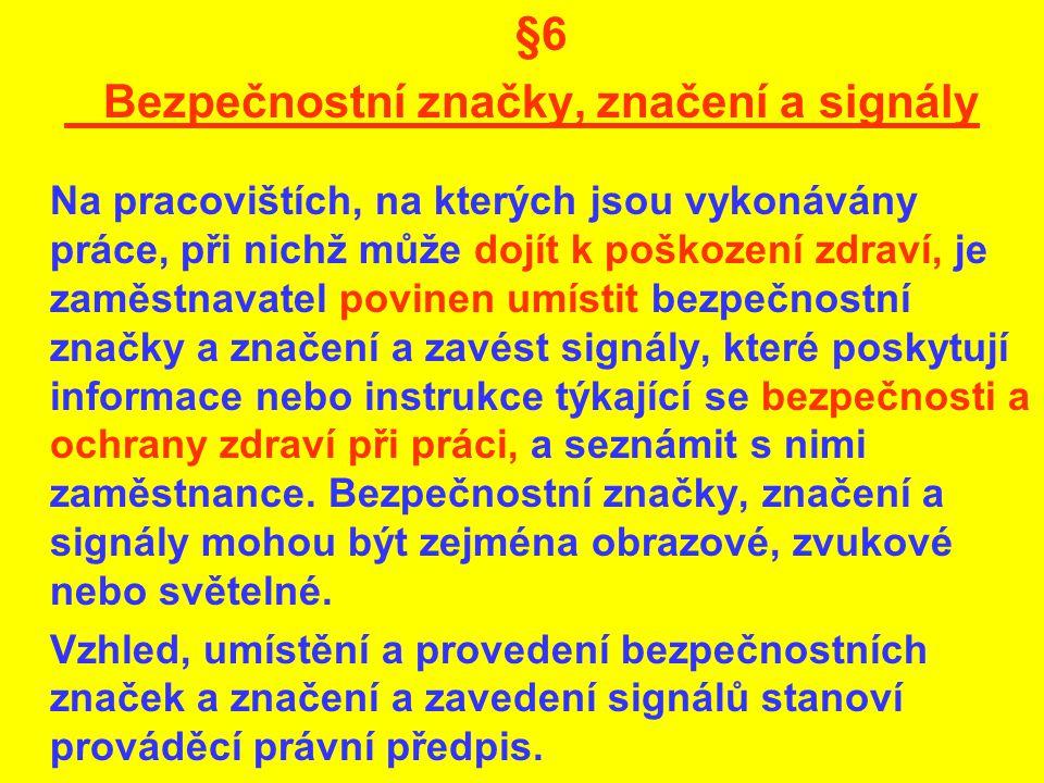 §6 Bezpečnostní značky, značení a signály Na pracovištích, na kterých jsou vykonávány práce, při nichž může dojít k poškození zdraví, je zaměstnavatel