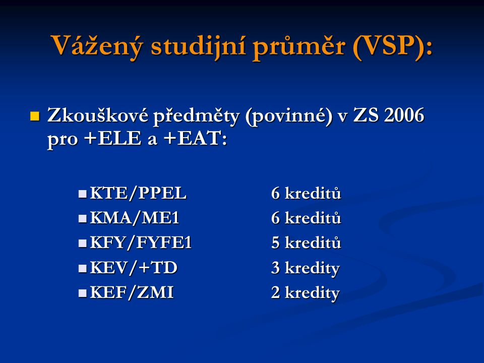 Vážený studijní průměr (VSP): Zkouškové předměty (povinné) v ZS 2006 pro +ELE a +EAT: Zkouškové předměty (povinné) v ZS 2006 pro +ELE a +EAT: KTE/PPEL6 kreditů KTE/PPEL6 kreditů KMA/ME16 kreditů KMA/ME16 kreditů KFY/FYFE15 kreditů KFY/FYFE15 kreditů KEV/+TD3 kredity KEV/+TD3 kredity KEF/ZMI2 kredity KEF/ZMI2 kredity