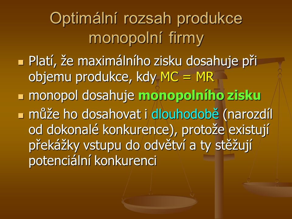 Optimální rozsah produkce monopolní firmy Platí, že maximálního zisku dosahuje při objemu produkce, kdy MC = MR Platí, že maximálního zisku dosahuje při objemu produkce, kdy MC = MR monopol dosahuje monopolního zisku monopol dosahuje monopolního zisku může ho dosahovat i dlouhodobě (narozdíl od dokonalé konkurence), protože existují překážky vstupu do odvětví a ty stěžují potenciální konkurenci může ho dosahovat i dlouhodobě (narozdíl od dokonalé konkurence), protože existují překážky vstupu do odvětví a ty stěžují potenciální konkurenci