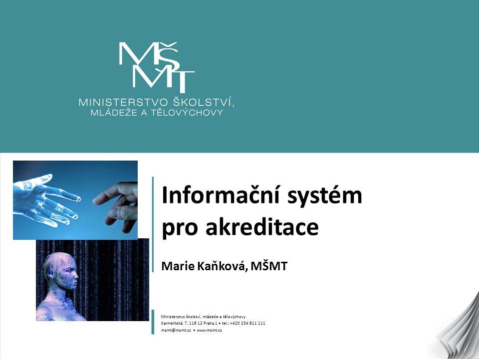 1 Informační systém pro akreditace Marie Kaňková, MŠMT Ministerstvo školství, mládeže a tělovýchovy Karmelitská 7, 118 12 Praha 1 tel.: +420 234 811 1