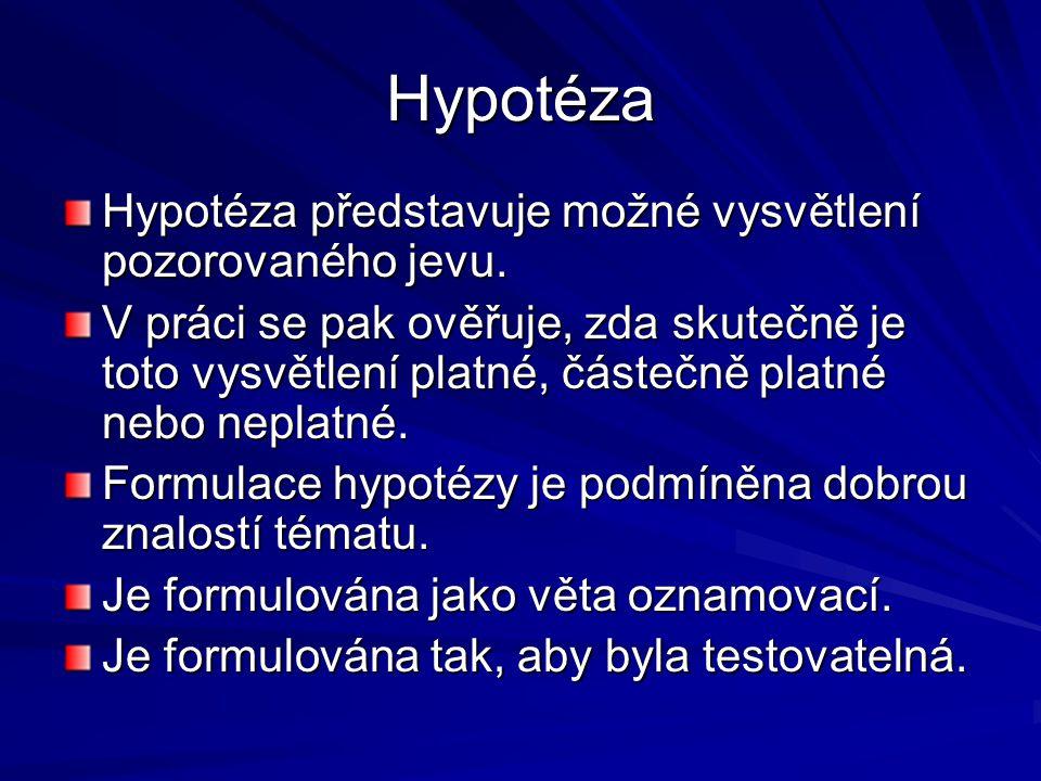 Hypotéza Hypotéza představuje možné vysvětlení pozorovaného jevu. V práci se pak ověřuje, zda skutečně je toto vysvětlení platné, částečně platné nebo