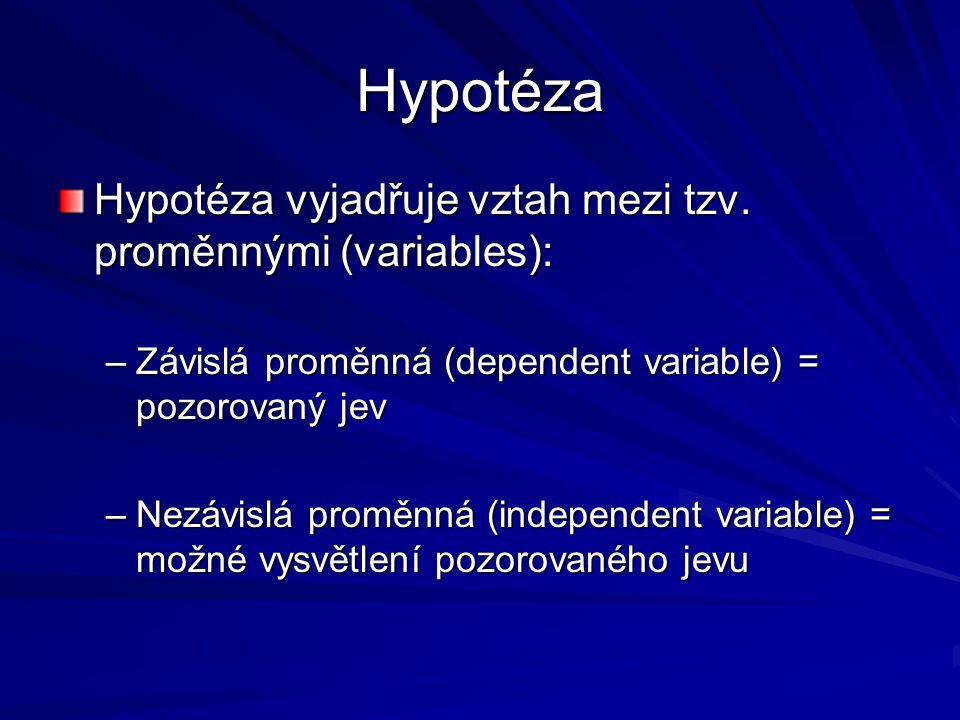 Hypotéza Hypotéza vyjadřuje vztah mezi tzv. proměnnými (variables): –Závislá proměnná (dependent variable) = pozorovaný jev –Nezávislá proměnná (indep