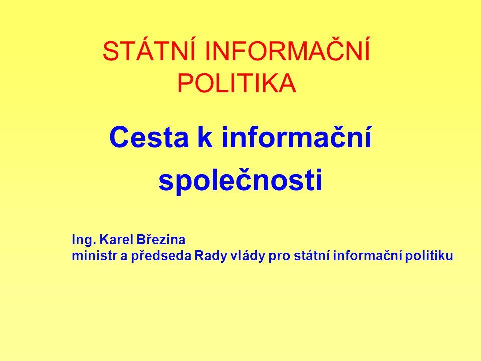 STÁTNÍ INFORMAČNÍ POLITIKA Cesta k informační společnosti Ing. Karel Březina ministr a předseda Rady vlády pro státní informační politiku