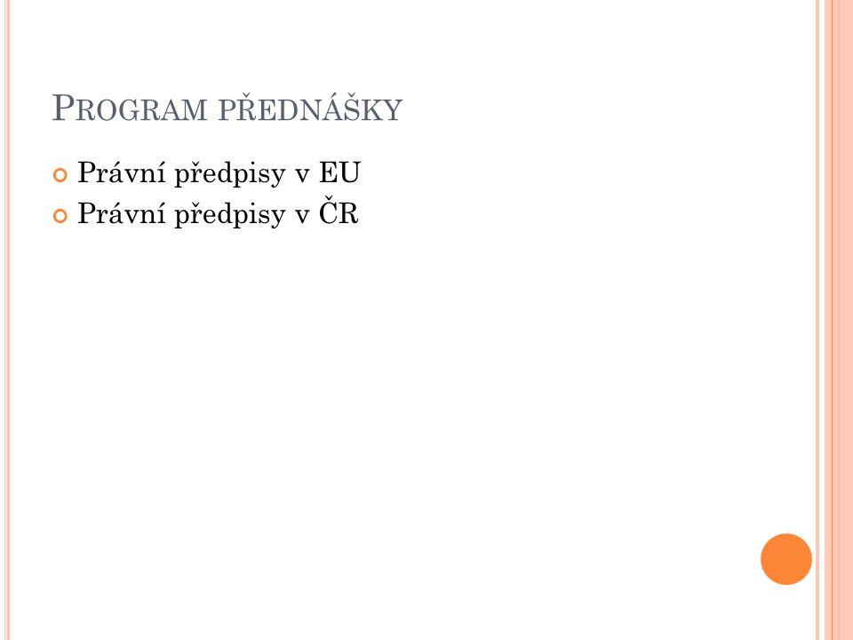 P ROGRAM PŘEDNÁŠKY Právní předpisy v EU Právní předpisy v ČR
