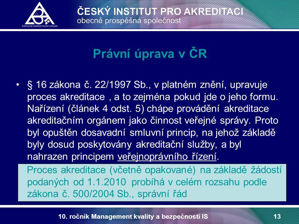 10. ročník Management kvality a bezpečnosti IS13 Právní úprava v ČR § 16 zákona č. 22/1997 Sb., v platném znění, upravuje proces akreditace, a to zejm
