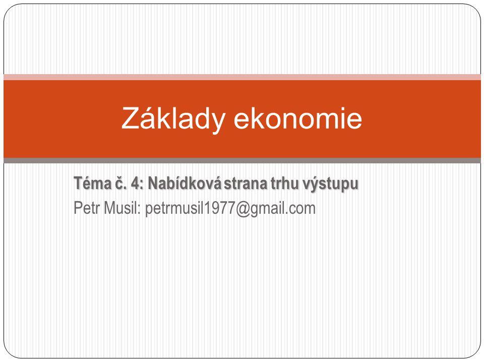 Téma č. 4: Nabídková strana trhu výstupu Petr Musil: petrmusil1977@gmail.com Základy ekonomie