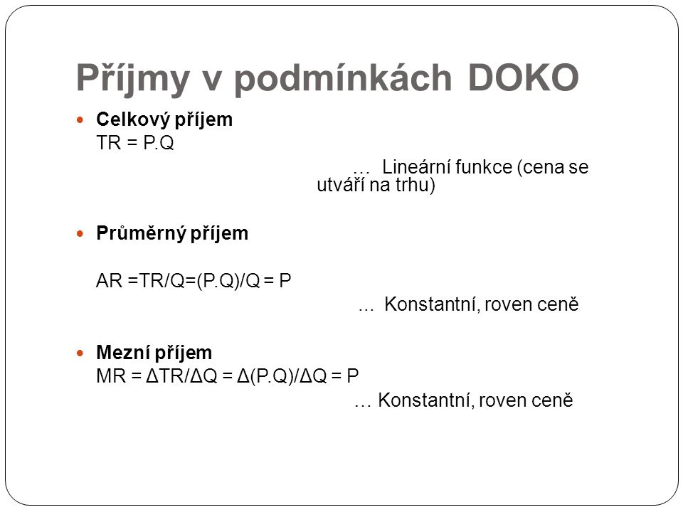 Příjmy v podmínkách DOKO Celkový příjem TR = P.Q … Lineární funkce (cena se utváří na trhu) Průměrný příjem AR =TR/Q=(P.Q)/Q = P...