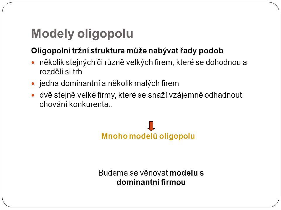 Modely oligopolu Oligopolní tržní struktura může nabývat řady podob několik stejných či různě velkých firem, které se dohodnou a rozdělí si trh jedna dominantní a několik malých firem dvě stejně velké firmy, které se snaží vzájemně odhadnout chování konkurenta..