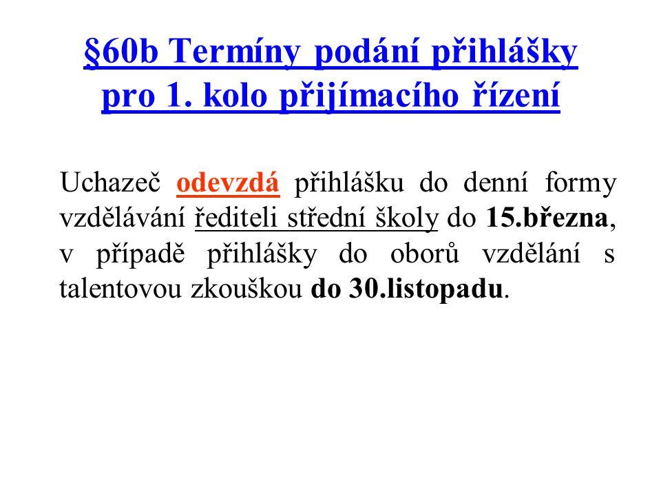 §60b Termíny podání přihlášky pro 1. kolo přijímacího řízení Uchazeč odevzdá přihlášku do denní formy vzdělávání řediteli střední školy do 15.března,