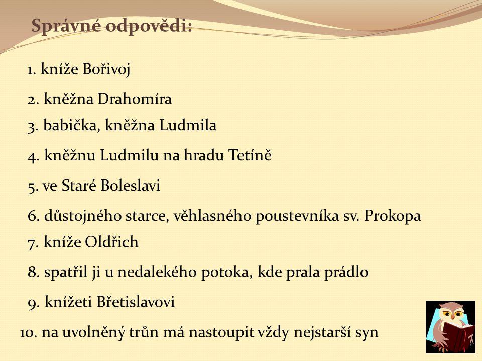 Správné odpovědi: 1. kníže Bořivoj 2. kněžna Drahomíra 3. babička, kněžna Ludmila 4. kněžnu Ludmilu na hradu Tetíně 5. ve Staré Boleslavi 6. důstojnéh