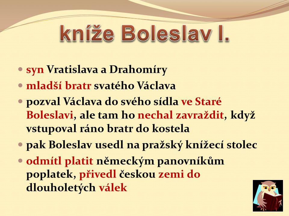 syn Vratislava a Drahomíry mladší bratr svatého Václava pozval Václava do svého sídla ve Staré Boleslavi, ale tam ho nechal zavraždit, když vstupoval