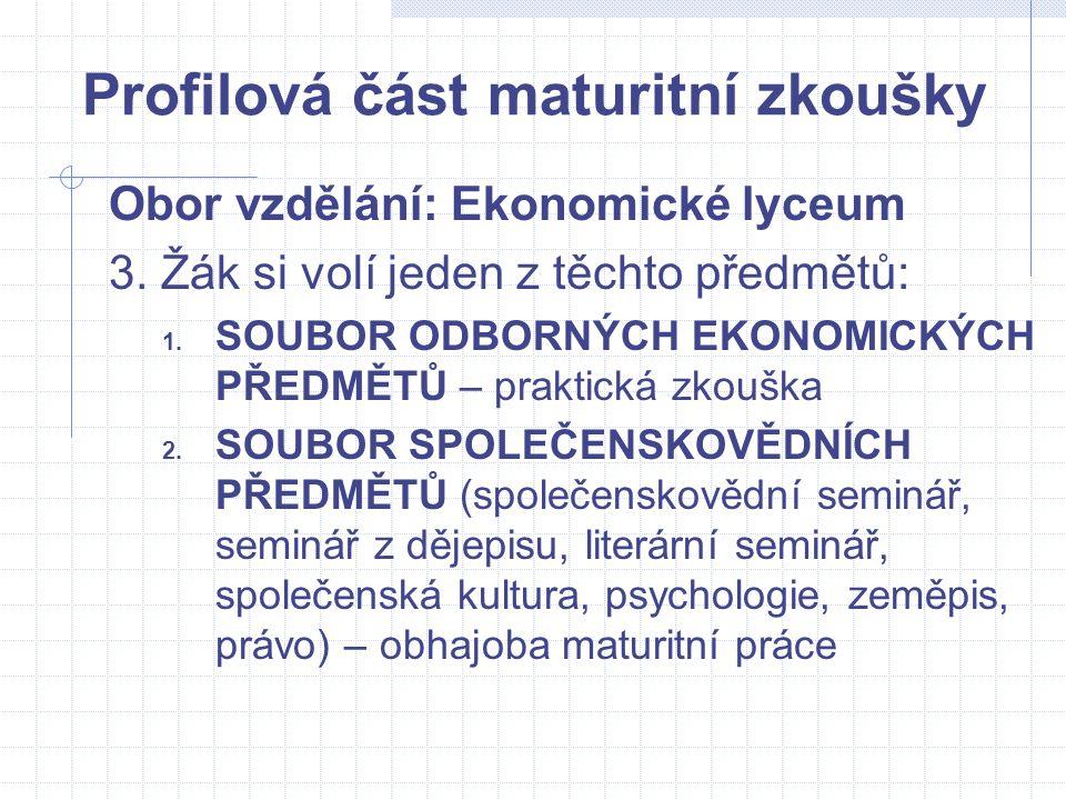 Profilová část maturitní zkoušky Obor vzdělání: Ekonomické lyceum 3. Žák si volí jeden z těchto předmětů: 1. SOUBOR ODBORNÝCH EKONOMICKÝCH PŘEDMĚTŮ –