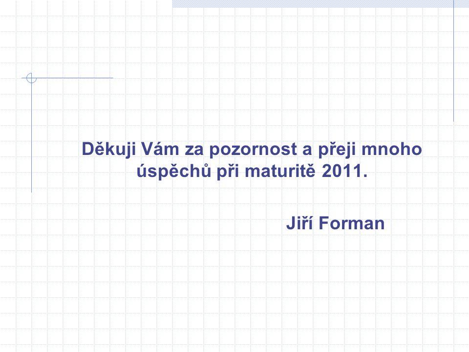 Děkuji Vám za pozornost a přeji mnoho úspěchů při maturitě 2011. Jiří Forman