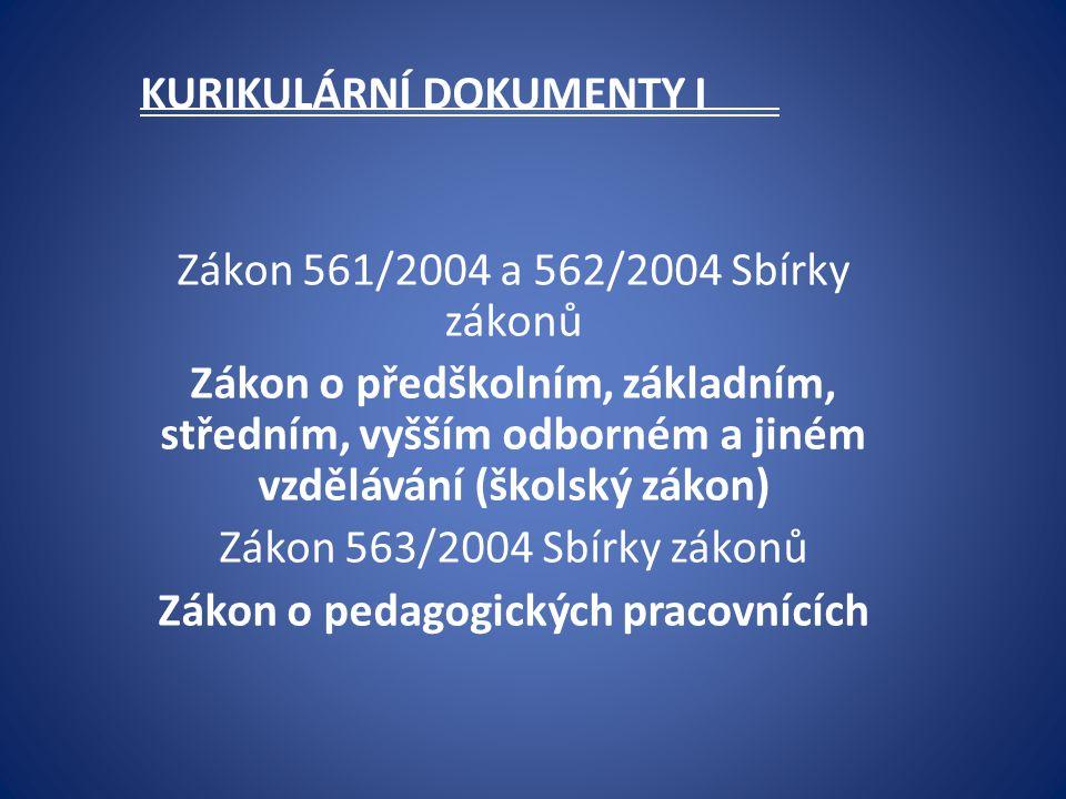 KURIKULÁRNÍ DOKUMENTY I Zákon 561/2004 a 562/2004 Sbírky zákonů Zákon o předškolním, základním, středním, vyšším odborném a jiném vzdělávání (školský zákon) Zákon 563/2004 Sbírky zákonů Zákon o pedagogických pracovnících