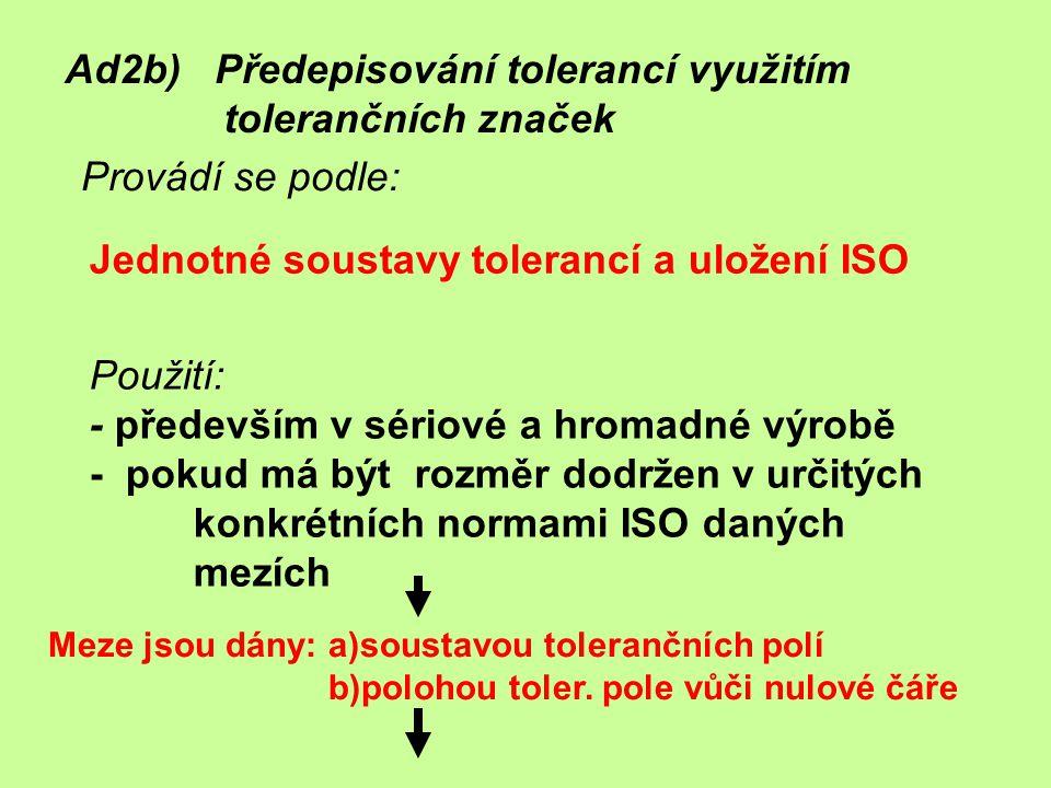 Jednotné soustavy tolerancí a uložení ISO Ad2b) Předepisování tolerancí využitím tolerančních značek Provádí se podle: Použití: - především v sériové