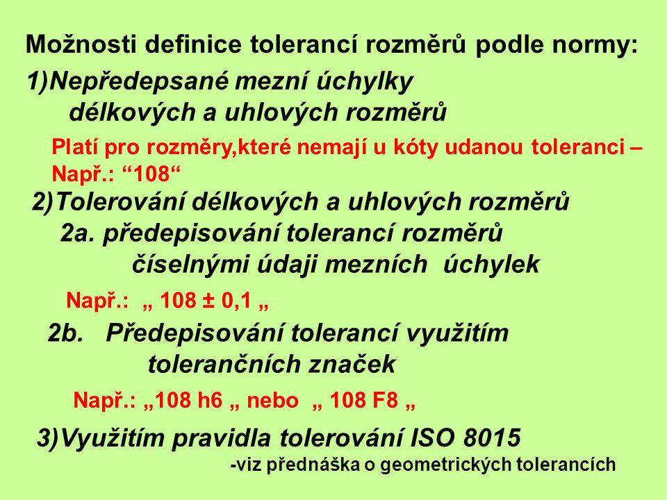 Ad1) Nepředepsané mezní úchylky délkových a uhlových rozměrů a) Platí zde: ISO 2768 – 1 Všeobecné tolerance b) Uplatňuje se pro tolerance rozměrů, které nemají předepsanou přesnost číselnými hodnotami ani tolerančními značkami Zásady aplikace: 1.Norma rozeznává 4 druhy přesnosti: přesnostpísmenný kód velmi hrubá v hrubá c střední m přesná f
