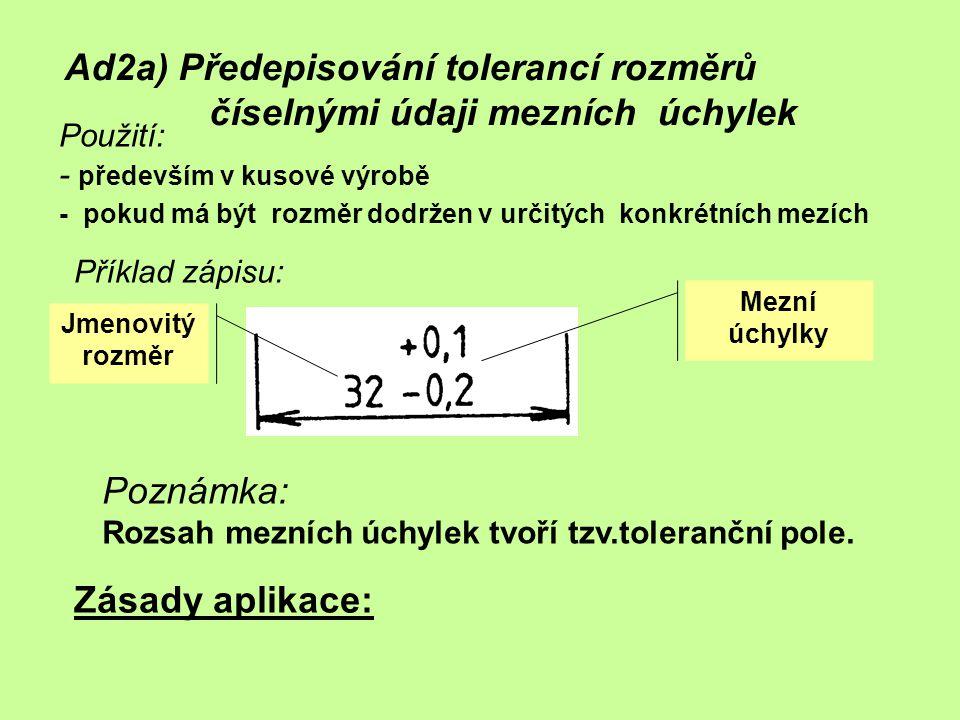 Ad2a) Předepisování tolerancí rozměrů číselnými údaji mezních úchylek Zásady aplikace: Použití: - především v kusové výrobě - pokud má být rozměr dodr