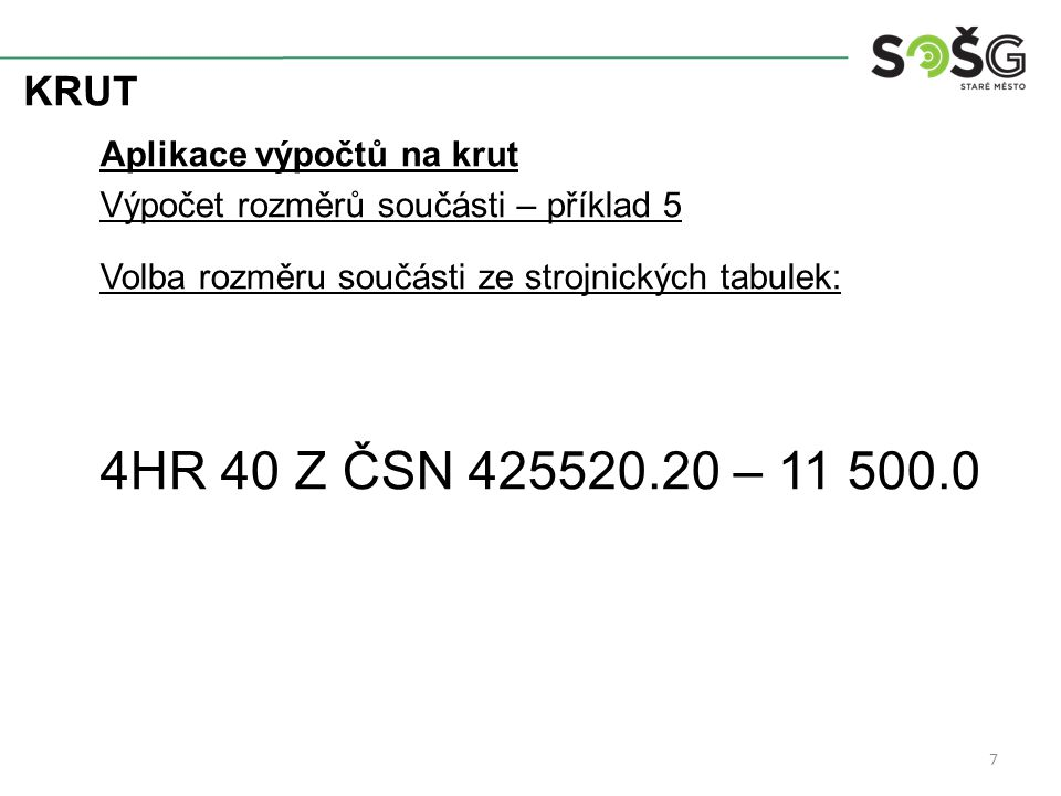 KRUT Aplikace výpočtů na krut Výpočet rozměrů součásti – příklad 5 Volba rozměru součásti ze strojnických tabulek: 4HR 40 Z ČSN 425520.20 – 11 500.0 7