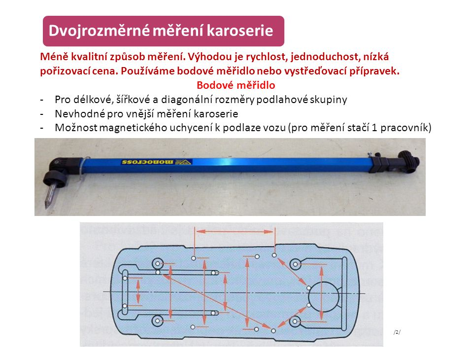 Dvojrozměrné měření karoserie Vystřeďovací přípravek -Měřicí tyč s osově umístěným zaměřovacím kolíkem -Většinou použijeme 3 tyče -Tyče umístíme na různé měřicí body podlahové skupiny -Kontrolujeme, zda se všechny zaměřovací kolíky kryjí po celé délce karoserie /3/