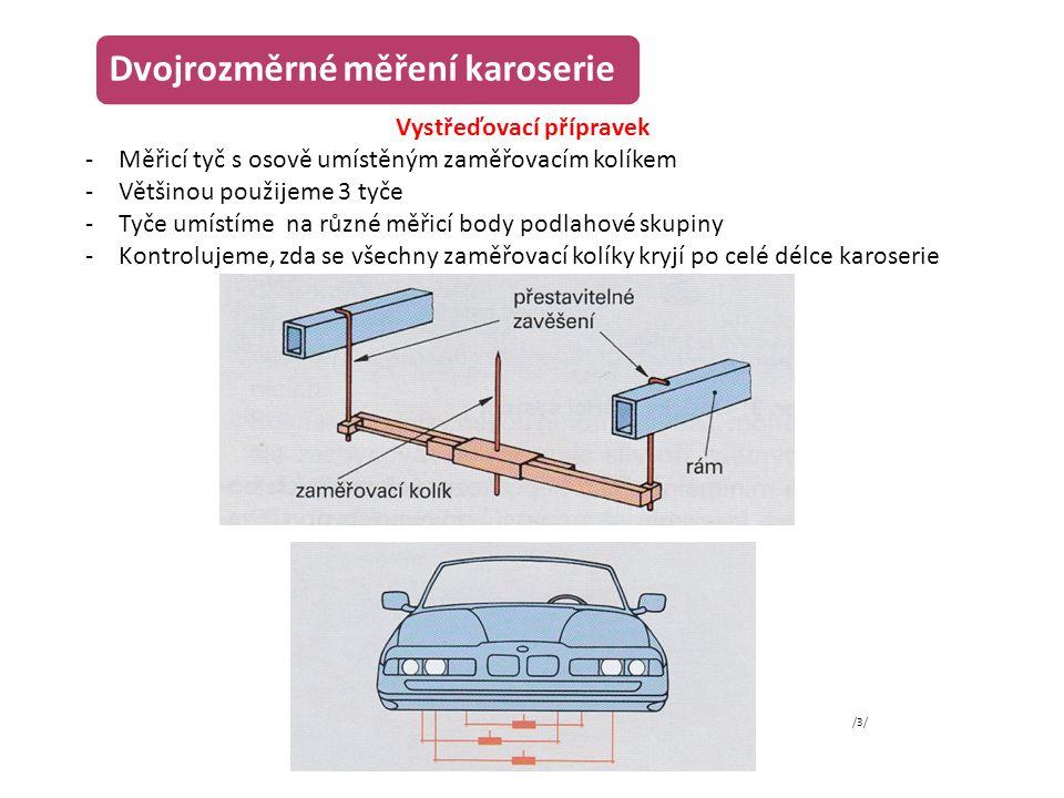 Dvojrozměrné měření karoserie Vystřeďovací přípravek -Měřicí tyč s osově umístěným zaměřovacím kolíkem -Většinou použijeme 3 tyče -Tyče umístíme na rů