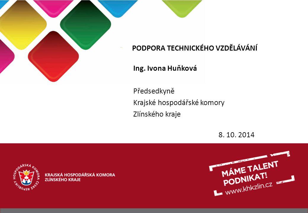 PODPORA TECHNICKÉHO VZDĚLÁVÁNÍ Ing. Ivona Huňková Předsedkyně Krajské hospodářské komory Zlínského kraje 8. 10. 2014
