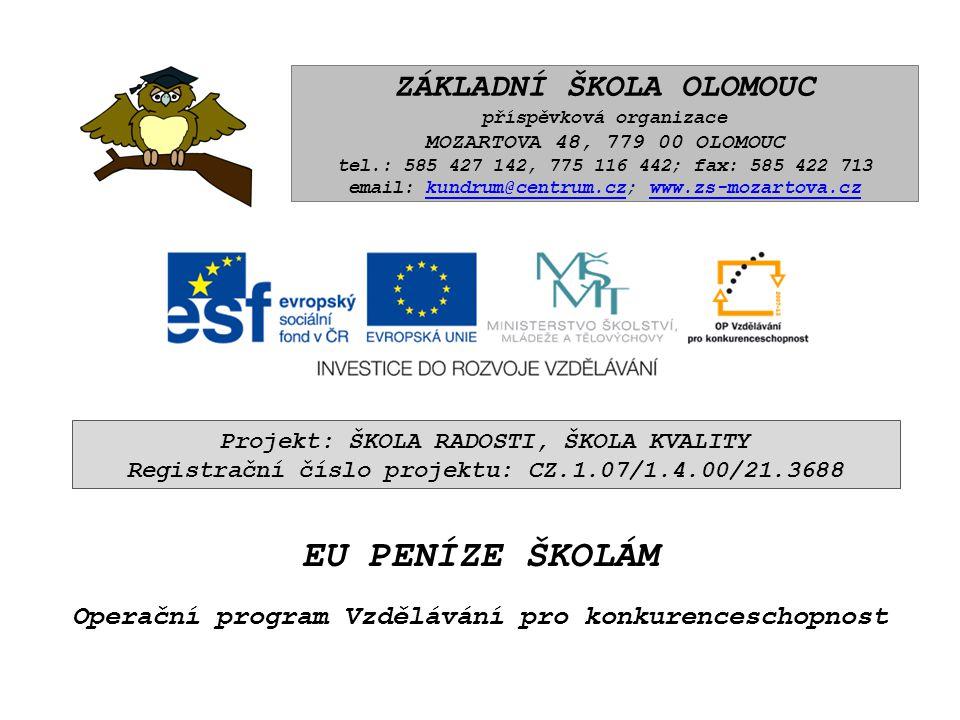 ZÁKLADNÍ ŠKOLA OLOMOUC příspěvková organizace MOZARTOVA 48, 779 00 OLOMOUC tel.: 585 427 142, 775 116 442; fax: 585 422 713 email: kundrum@centrum.cz; www.zs-mozartova.czkundrum@centrum.czwww.zs-mozartova.cz Projekt: ŠKOLA RADOSTI, ŠKOLA KVALITY Registrační číslo projektu: CZ.1.07/1.4.00/21.3688 EU PENÍZE ŠKOLÁM Operační program Vzdělávání pro konkurenceschopnost