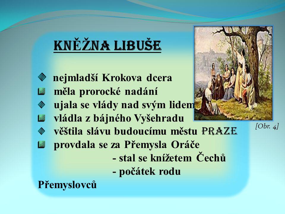 KN ĚŽ NA LIBUŠE n ejmladší Krokova dcera měla prorocké nadání ujala se vlády nad svým lidem vládla z bájného Vyšehradu věštila slávu budoucímu městu Praze provdala se za Přemysla Oráče - stal se knížetem Čechů - počátek rodu Přemyslovců [Obr.