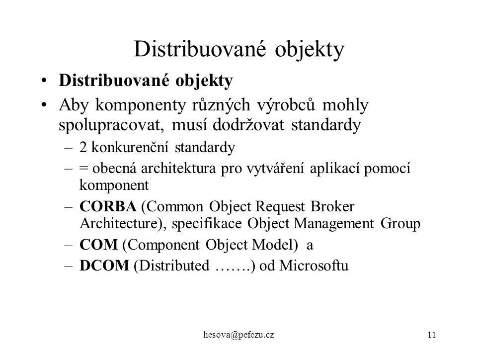 hesova@pefczu.cz11 Distribuované objekty Aby komponenty různých výrobců mohly spolupracovat, musí dodržovat standardy –2 konkurenční standardy –= obecná architektura pro vytváření aplikací pomocí komponent –CORBA (Common Object Request Broker Architecture), specifikace Object Management Group –COM (Component Object Model) a –DCOM (Distributed …….) od Microsoftu