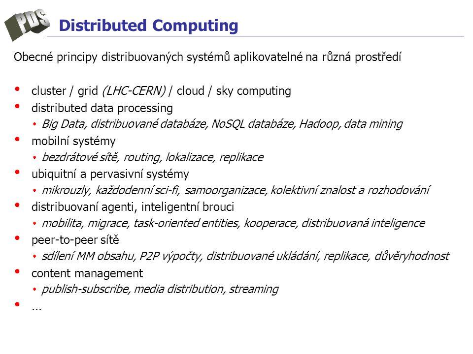 Distributed Computing Obecné principy distribuovaných systémů aplikovatelné na různá prostředí cluster / grid (LHC-CERN) / cloud / sky computing distributed data processing Big Data, distribuované databáze, NoSQL databáze, Hadoop, data mining mobilní systémy bezdrátové sítě, routing, lokalizace, replikace ubiquitní a pervasivní systémy mikrouzly, každodenní sci-fi, samoorganizace, kolektivní znalost a rozhodování distribuovaní agenti, inteligentní brouci mobilita, migrace, task-oriented entities, kooperace, distribuovaná inteligence peer-to-peer sítě sdílení MM obsahu, P2P výpočty, distribuované ukládání, replikace, důvěryhodnost content management publish-subscribe, media distribution, streaming...