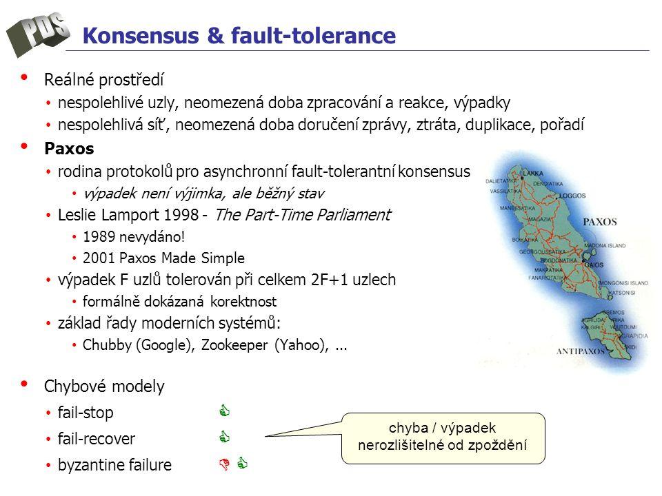 Konsensus & fault-tolerance Reálné prostředí nespolehlivé uzly, neomezená doba zpracování a reakce, výpadky nespolehlivá síť, neomezená doba doručení zprávy, ztráta, duplikace, pořadí Paxos rodina protokolů pro asynchronní fault-tolerantní konsensus výpadek není výjimka, ale běžný stav Leslie Lamport 1998 - The Part-Time Parliament 1989 nevydáno.