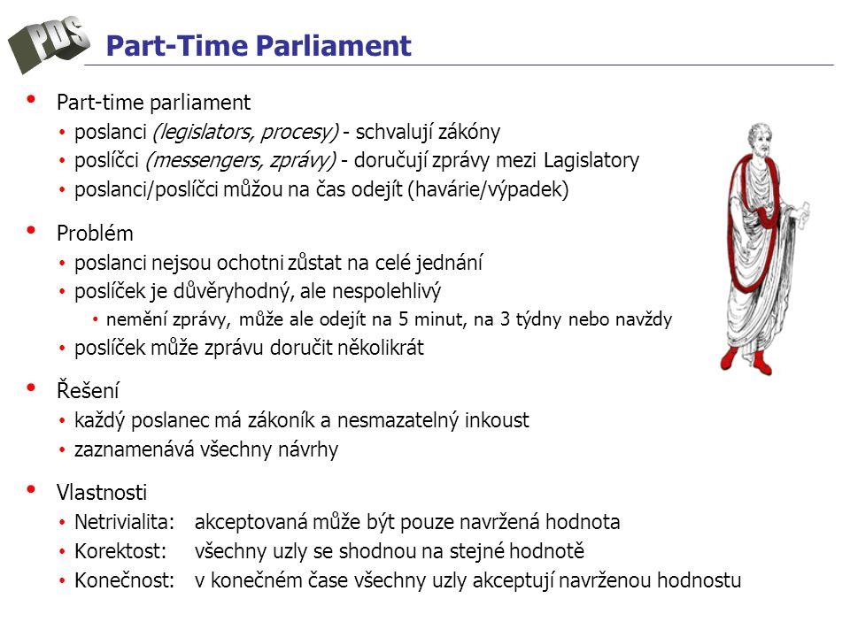 Part-Time Parliament Part-time parliament poslanci (legislators, procesy) - schvalují zákóny poslíčci (messengers, zprávy) - doručují zprávy mezi Lagislatory poslanci/poslíčci můžou na čas odejít (havárie/výpadek) Problém poslanci nejsou ochotni zůstat na celé jednání poslíček je důvěryhodný, ale nespolehlivý nemění zprávy, může ale odejít na 5 minut, na 3 týdny nebo navždy poslíček může zprávu doručit několikrát Řešení každý poslanec má zákoník a nesmazatelný inkoust zaznamenává všechny návrhy Vlastnosti Netrivialita:akceptovaná může být pouze navržená hodnota Korektost:všechny uzly se shodnou na stejné hodnotě Konečnost:v konečném čase všechny uzly akceptují navrženou hodnostu
