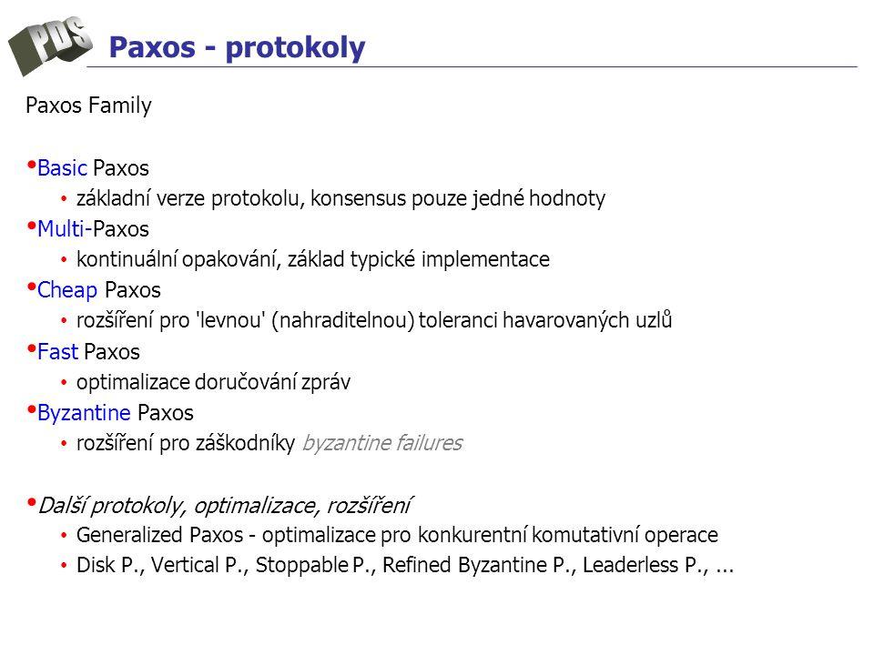 Paxos - protokoly Paxos Family Basic Paxos základní verze protokolu, konsensus pouze jedné hodnoty Multi-Paxos kontinuální opakování, základ typické implementace Cheap Paxos rozšíření pro levnou (nahraditelnou) toleranci havarovaných uzlů Fast Paxos optimalizace doručování zpráv Byzantine Paxos rozšíření pro záškodníky byzantine failures Další protokoly, optimalizace, rozšíření Generalized Paxos - optimalizace pro konkurentní komutativní operace Disk P., Vertical P., Stoppable P., Refined Byzantine P., Leaderless P.,...
