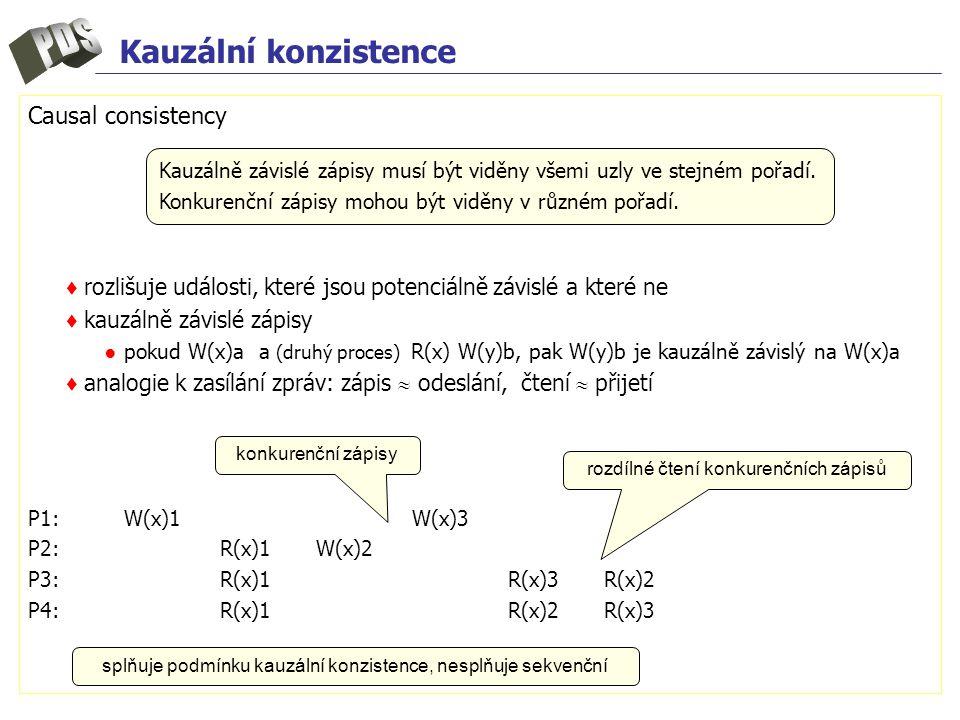 Kauzální konzistence Causal consistency ♦ rozlišuje události, které jsou potenciálně závislé a které ne ♦ kauzálně závislé zápisy ● pokud W(x)a a (druhý proces) R(x) W(y)b, pak W(y)b je kauzálně závislý na W(x)a ♦ analogie k zasílání zpráv: zápis  odeslání, čtení  přijetí P1:W(x)1W(x)3 P2:R(x)1W(x)2 P3:R(x)1R(x)3R(x)2 P4:R(x)1R(x)2R(x)3 Kauzálně závislé zápisy musí být viděny všemi uzly ve stejném pořadí.