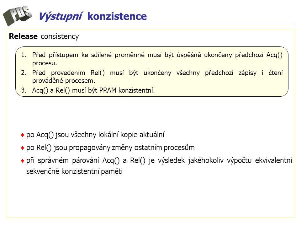 Výstupní konzistence Release consistency ♦ po Acq() jsou všechny lokální kopie aktuální ♦ po Rel() jsou propagovány změny ostatním procesům ♦ při správném párování Acq() a Rel() je výsledek jakéhokoliv výpočtu ekvivalentní sekvenčně konzistentní paměti 1.Před přístupem ke sdílené proměnné musí být úspěšně ukončeny předchozí Acq() procesu.