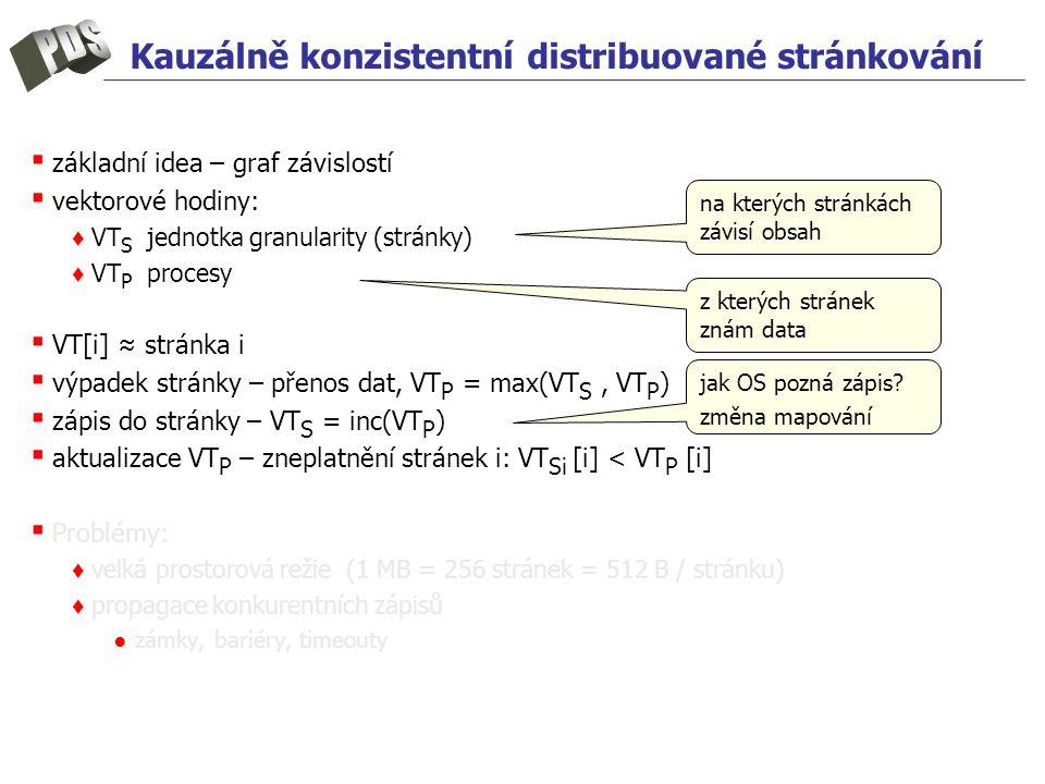 Kauzálně konzistentní distribuované stránkování ▪ základní idea – graf závislostí ▪ vektorové hodiny: ♦ VT S jednotka granularity (stránky) ♦ VT P procesy ▪ VT[i] ≈ stránka i ▪ výpadek stránky – přenos dat, VT P = max(VT S, VT P ) ▪ zápis do stránky – VT S = inc(VT P ) ▪ aktualizace VT P – zneplatnění stránek i: VT Si [i] < VT P [i] ▪ Problémy: ♦ velká prostorová režie (1 MB = 256 stránek = 512 B / stránku) ♦ propagace konkurentních zápisů ● zámky, bariéry, timeouty na kterých stránkách závisí obsah z kterých stránek znám data jak OS pozná zápis.