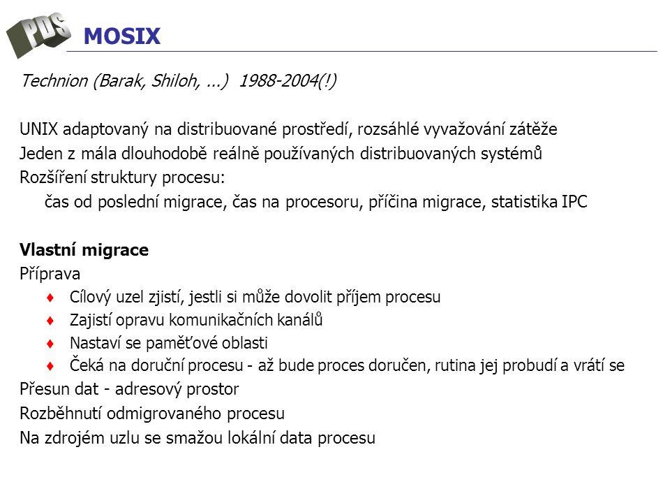 MOSIX Technion (Barak, Shiloh,...) 1988-2004(!) UNIX adaptovaný na distribuované prostředí, rozsáhlé vyvažování zátěže Jeden z mála dlouhodobě reálně používaných distribuovaných systémů Rozšíření struktury procesu: čas od poslední migrace, čas na procesoru, příčina migrace, statistika IPC Vlastní migrace Příprava ♦ Cílový uzel zjistí, jestli si může dovolit příjem procesu ♦ Zajistí opravu komunikačních kanálů ♦ Nastaví se paměťové oblasti ♦ Čeká na doruční procesu - až bude proces doručen, rutina jej probudí a vrátí se Přesun dat - adresový prostor Rozběhnutí odmigrovaného procesu Na zdrojém uzlu se smažou lokální data procesu