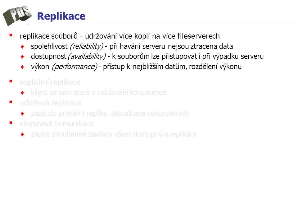 ▪ replikace souborů - udržování více kopií na více fileserverech ♦ spolehlivost (reliability) - při havárii serveru nejsou ztracena data ♦ dostupnost (availability) - k souborům lze přistupovat i při výpadku serveru ♦ výkon (performance) - přístup k nejbližším datům, rozdělení výkonu ▪ explicitní replikace ♦ klient se sám stará o udržování konzistence ▪ odložená replikace ♦ zápis do primární repliky, aktualizace sekundárních ▪ skupinová komunikace ♦ zápisy simultánně zasílány všem dostupným replikám
