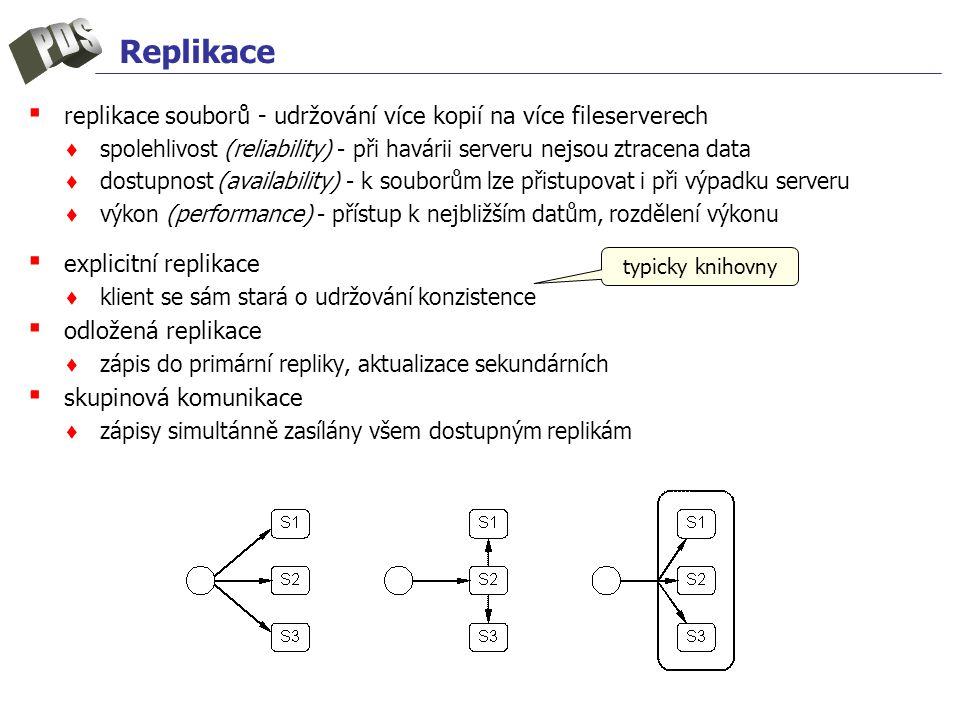 Replikace ▪ replikace souborů - udržování více kopií na více fileserverech ♦ spolehlivost (reliability) - při havárii serveru nejsou ztracena data ♦ dostupnost (availability) - k souborům lze přistupovat i při výpadku serveru ♦ výkon (performance) - přístup k nejbližším datům, rozdělení výkonu ▪ explicitní replikace ♦ klient se sám stará o udržování konzistence ▪ odložená replikace ♦ zápis do primární repliky, aktualizace sekundárních ▪ skupinová komunikace ♦ zápisy simultánně zasílány všem dostupným replikám typicky knihovny