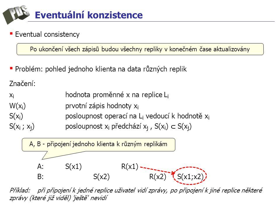 Eventuální konzistence ▪ Eventual consistency ▪ Problém: pohled jednoho klienta na data různých replik Značení: x i hodnota proměnné x na replice L i W(x i )prvotní zápis hodnoty x i S(x i ) posloupnost operací na L i vedoucí k hodnotě x i S(x i ; x j )posloupnost x i předchází x j, S(x i )  S(x j ) A:S(x1)R(x1) B: S(x2)R(x2)S(x1;x2) Příklad:při připojení k jedné replice uživatel vidí zprávy, po připojení k jiné replice některé zprávy (které již viděl) ještě nevidí Po ukončení všech zápisů budou všechny repliky v konečném čase aktualizovány A, B - připojení jednoho klienta k různým replikám