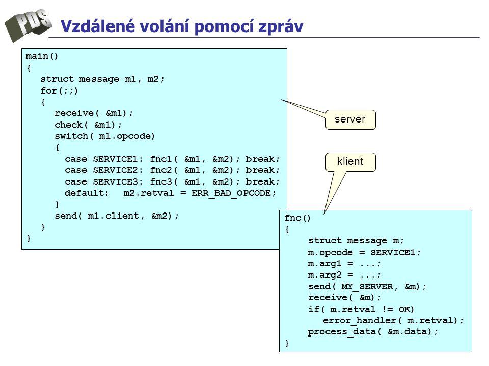 Vzdálené volání pomocí zpráv main() { struct message m1, m2; for(;;) { receive( &m1); check( &m1); switch( m1.opcode) { case SERVICE1: fnc1( &m1, &m2); break; case SERVICE2: fnc2( &m1, &m2); break; case SERVICE3: fnc3( &m1, &m2); break; default:m2.retval = ERR_BAD_OPCODE; } send( m1.client, &m2); } fnc() { struct message m; m.opcode = SERVICE1; m.arg1 =...; m.arg2 =...; send( MY_SERVER, &m); receive( &m); if( m.retval != OK) error_handler( m.retval); process_data( &m.data); } server klient